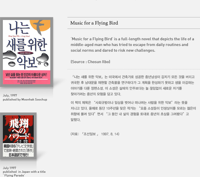 [Music for a Flying Bird] is a full-length novel that depicts the life of a middle-aged man who has tried to escape from daily routines and social norms and dared to risk new challenges.  (source: Chosun Ilbo)