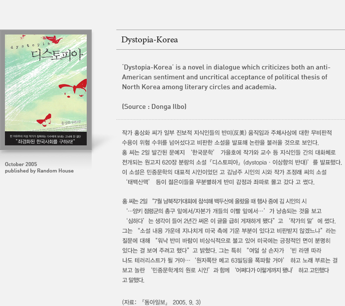 [Dystopia-Korea] is a novel in dialogue which criticizes both an anti-American sentiment and uncritical acceptance of political thesis of North Korea among literary circles and academia. (source: Donga Ilbo)